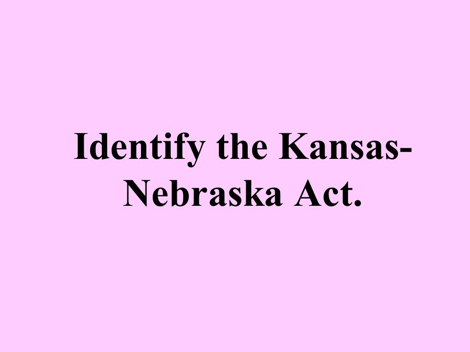 Identify the Kansas-Nebraska Act.