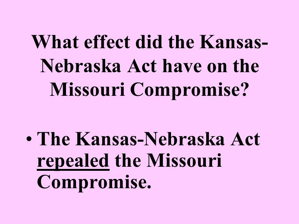 What effect did the Kansas-Nebraska Act have on the Missouri Compromise