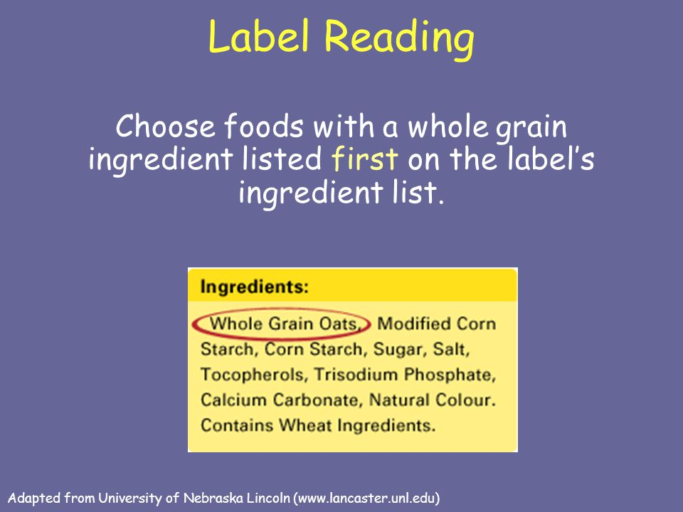 Label Reading Choose foods with a whole grain ingredient listed first on the label's ingredient list.