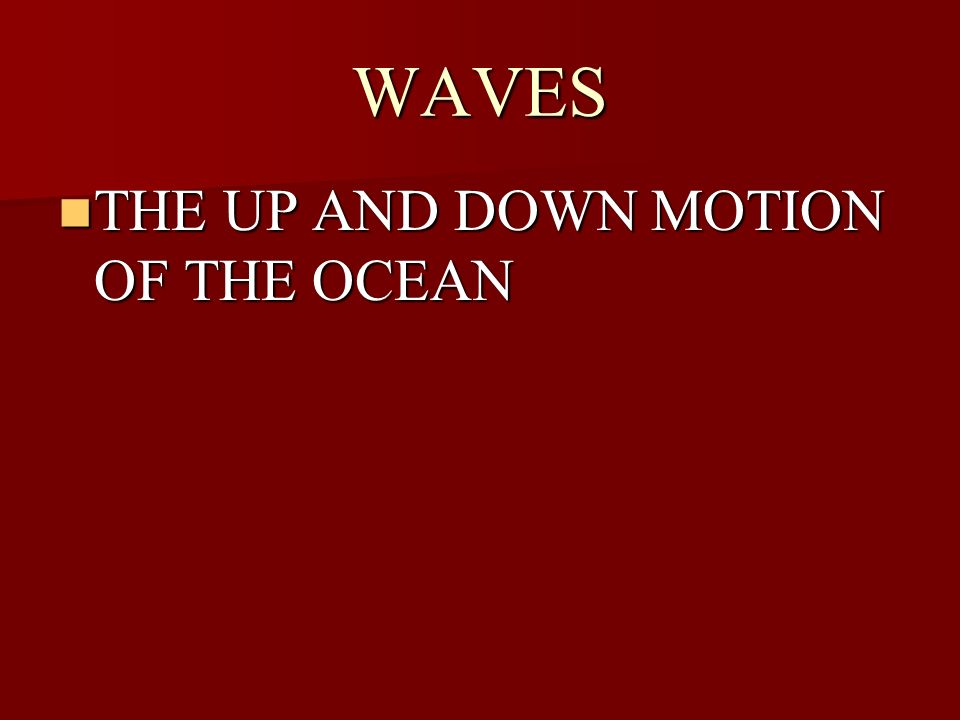 WAVES THE UP AND DOWN MOTION OF THE OCEAN