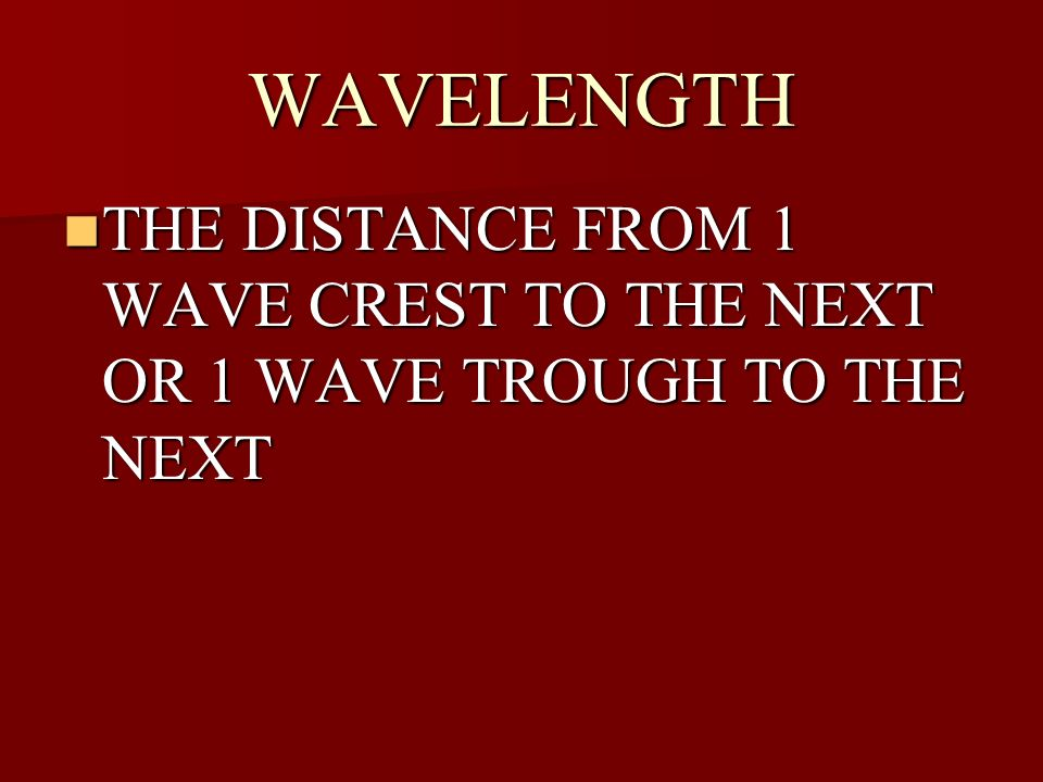 WAVELENGTH THE DISTANCE FROM 1 WAVE CREST TO THE NEXT OR 1 WAVE TROUGH TO THE NEXT