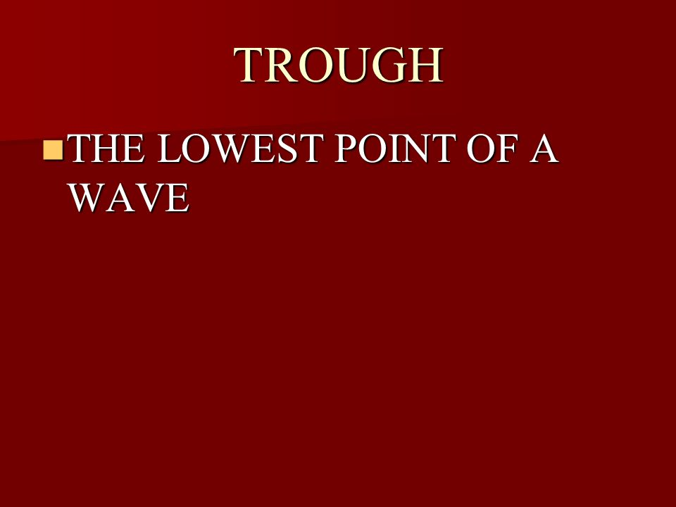 TROUGH THE LOWEST POINT OF A WAVE
