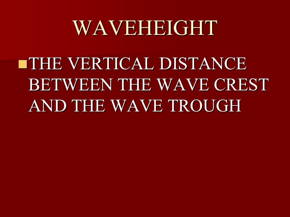 WAVEHEIGHT THE VERTICAL DISTANCE BETWEEN THE WAVE CREST AND THE WAVE TROUGH