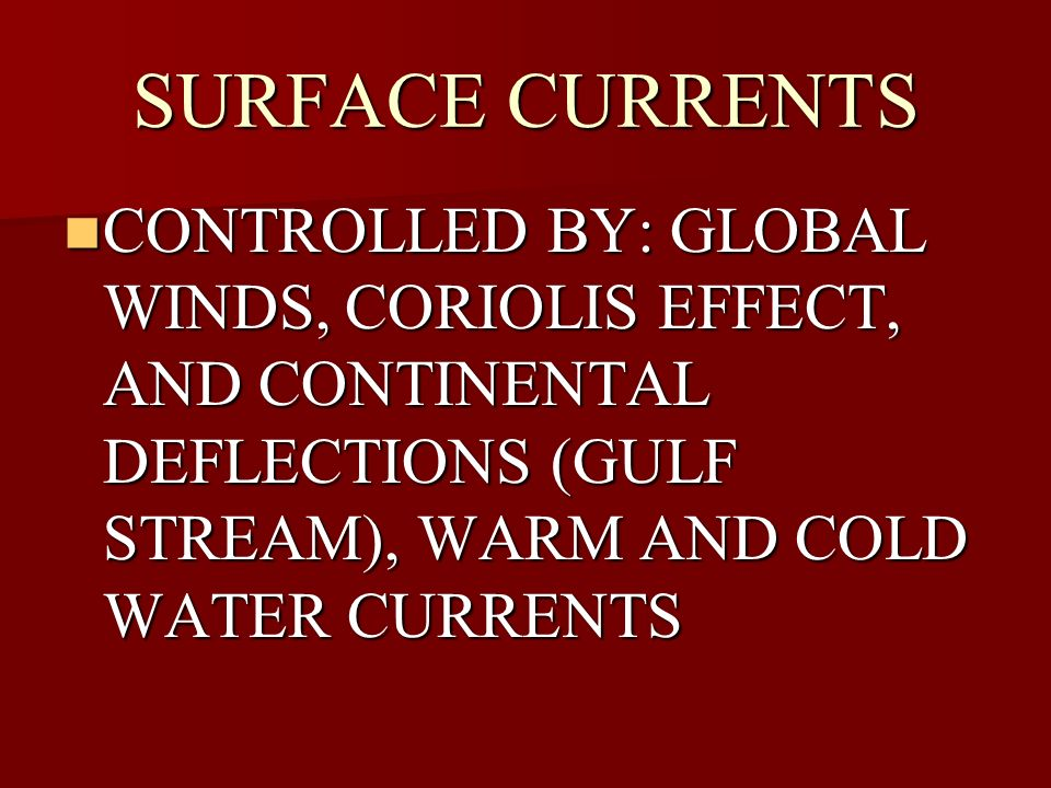 SURFACE CURRENTS CONTROLLED BY: GLOBAL WINDS, CORIOLIS EFFECT, AND CONTINENTAL DEFLECTIONS (GULF STREAM), WARM AND COLD WATER CURRENTS.