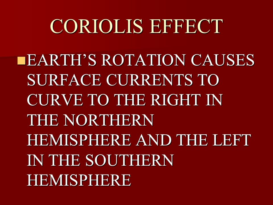 CORIOLIS EFFECT EARTH'S ROTATION CAUSES SURFACE CURRENTS TO CURVE TO THE RIGHT IN THE NORTHERN HEMISPHERE AND THE LEFT IN THE SOUTHERN HEMISPHERE.