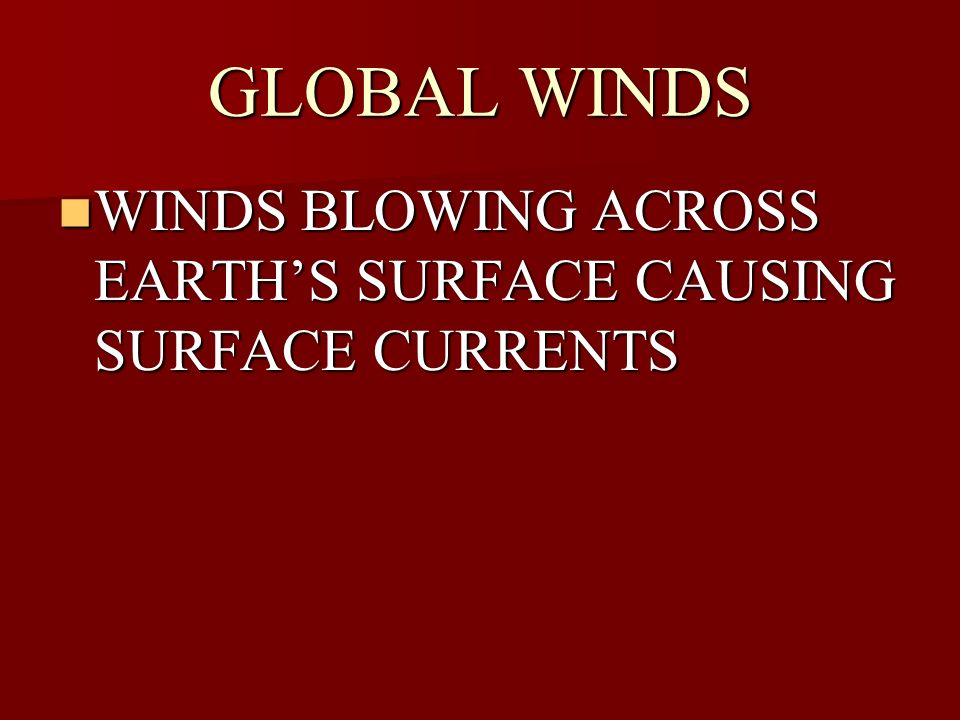GLOBAL WINDS WINDS BLOWING ACROSS EARTH'S SURFACE CAUSING SURFACE CURRENTS