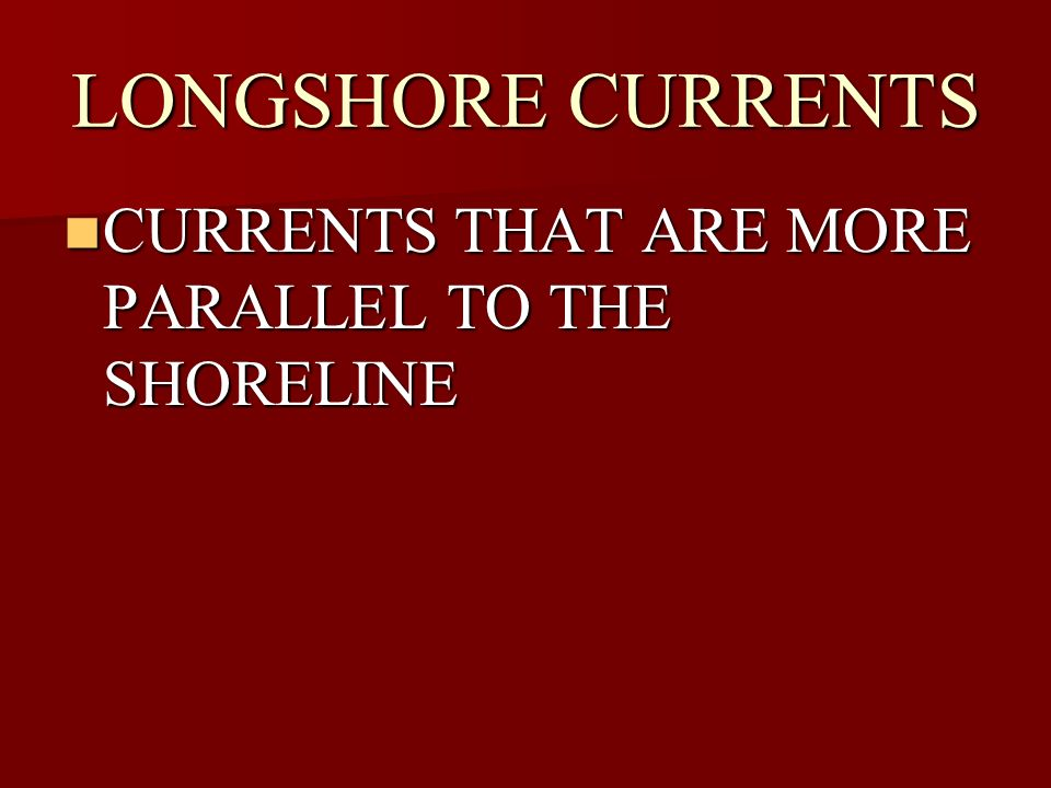 LONGSHORE CURRENTS CURRENTS THAT ARE MORE PARALLEL TO THE SHORELINE