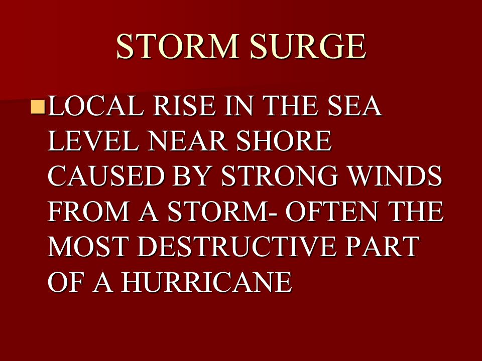 STORM SURGE LOCAL RISE IN THE SEA LEVEL NEAR SHORE CAUSED BY STRONG WINDS FROM A STORM- OFTEN THE MOST DESTRUCTIVE PART OF A HURRICANE.