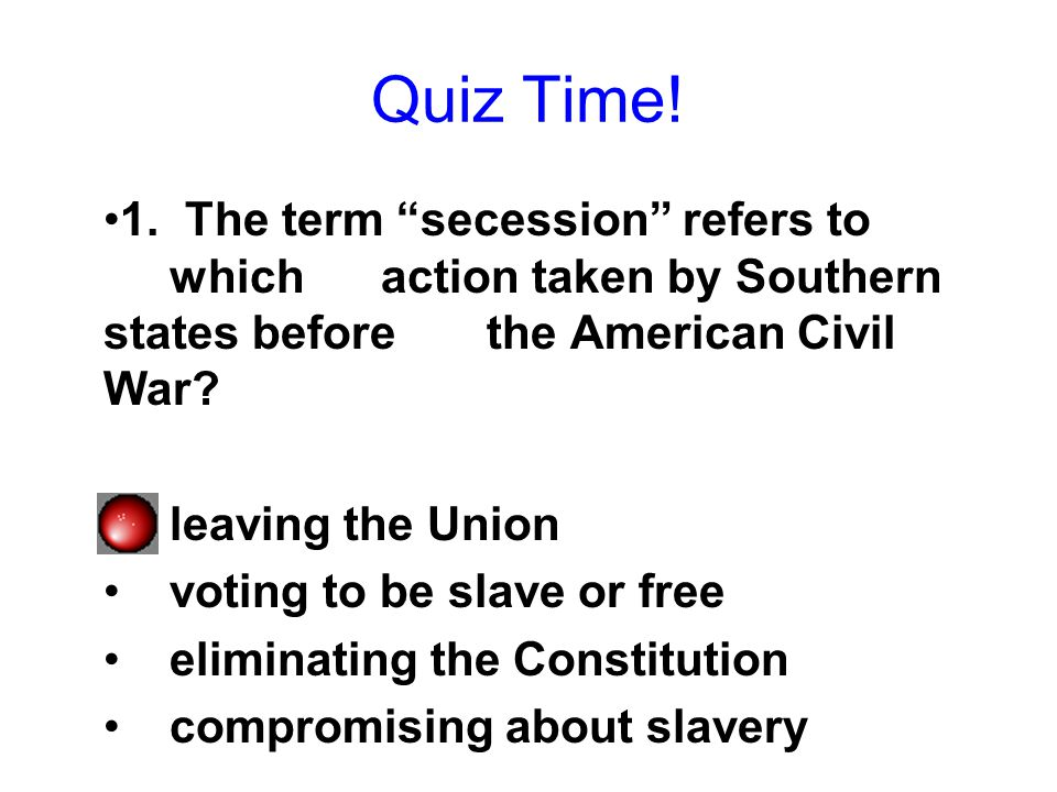 Quiz Time! 1. The term secession refers to which action taken by Southern states before the American Civil War