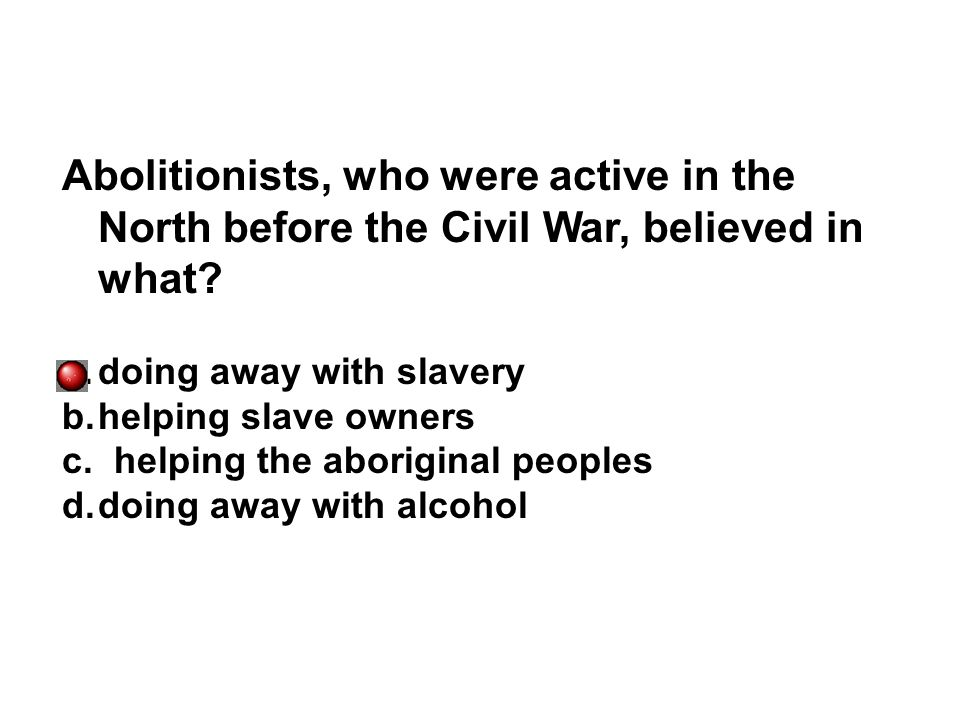 Abolitionists, who were active in the North before the Civil War, believed in what