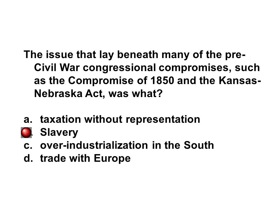 The issue that lay beneath many of the pre-Civil War congressional compromises, such as the Compromise of 1850 and the Kansas-Nebraska Act, was what
