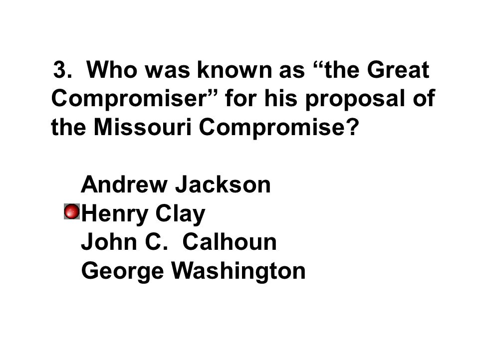 3. Who was known as the Great Compromiser for his proposal of the Missouri Compromise