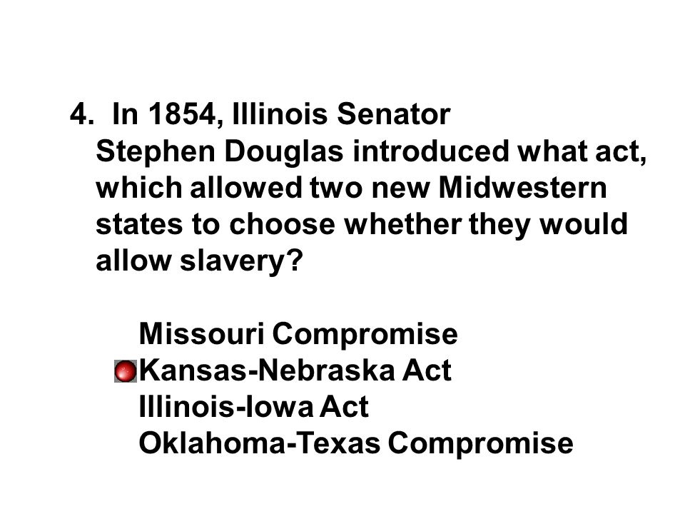 4. In 1854, Illinois Senator Stephen Douglas introduced what act, which allowed two new Midwestern states to choose whether they would allow slavery