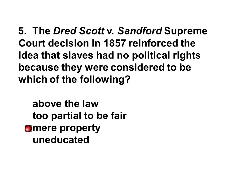 5. The Dred Scott v. Sandford Supreme Court decision in 1857 reinforced the idea that slaves had no political rights because they were considered to be which of the following