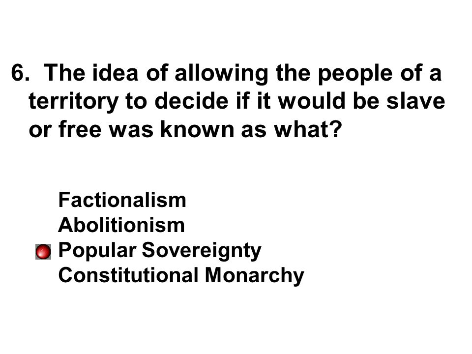6. The idea of allowing the people of a territory to decide if it would be slave or free was known as what