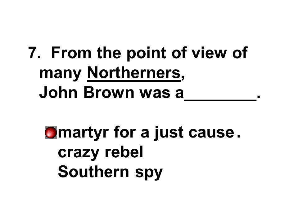 7. From the point of view of many Northerners, John Brown was a________.