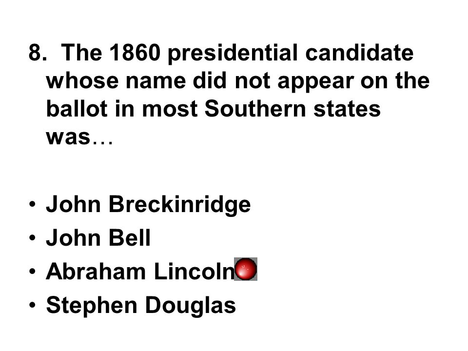 8. The 1860 presidential candidate whose name did not appear on the ballot in most Southern states was…