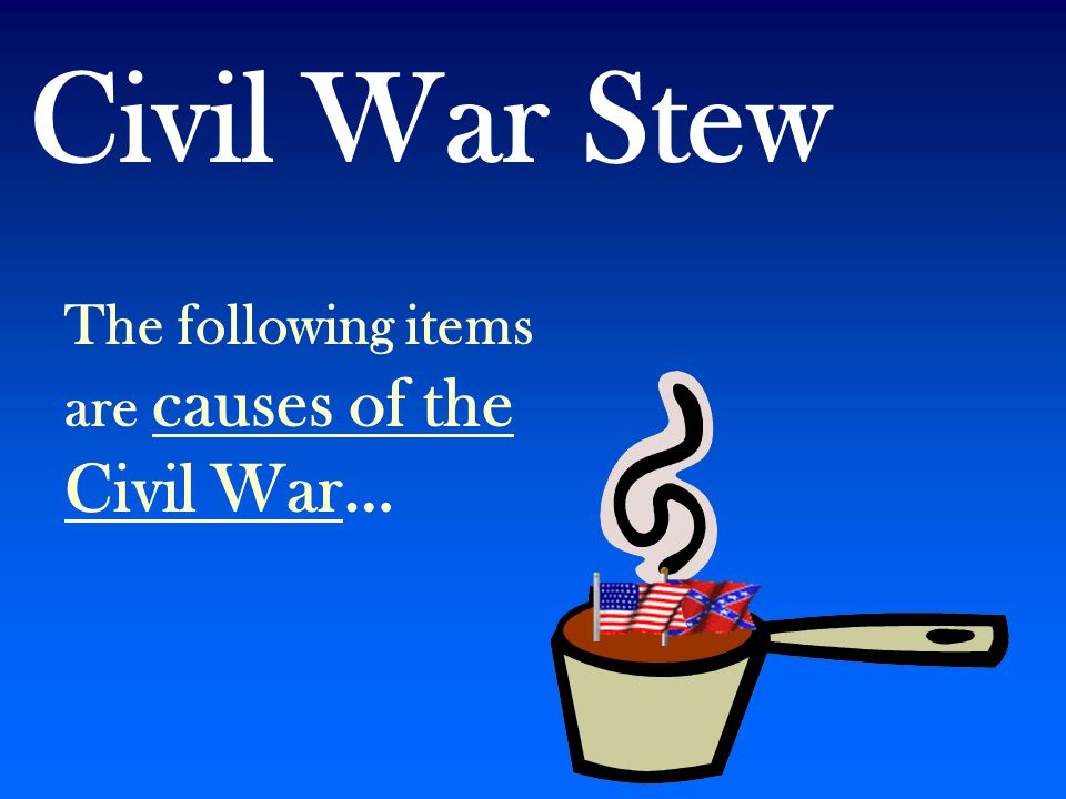 Civil War Stew The following items are causes of the Civil War…