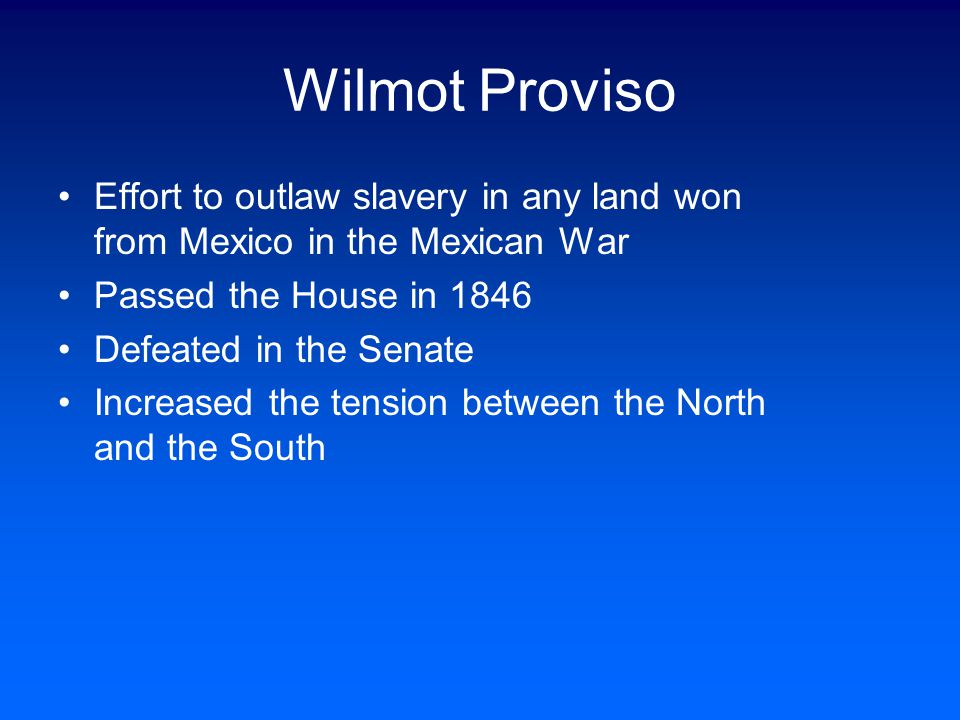 Wilmot Proviso Effort to outlaw slavery in any land won from Mexico in the Mexican War. Passed the House in 1846.