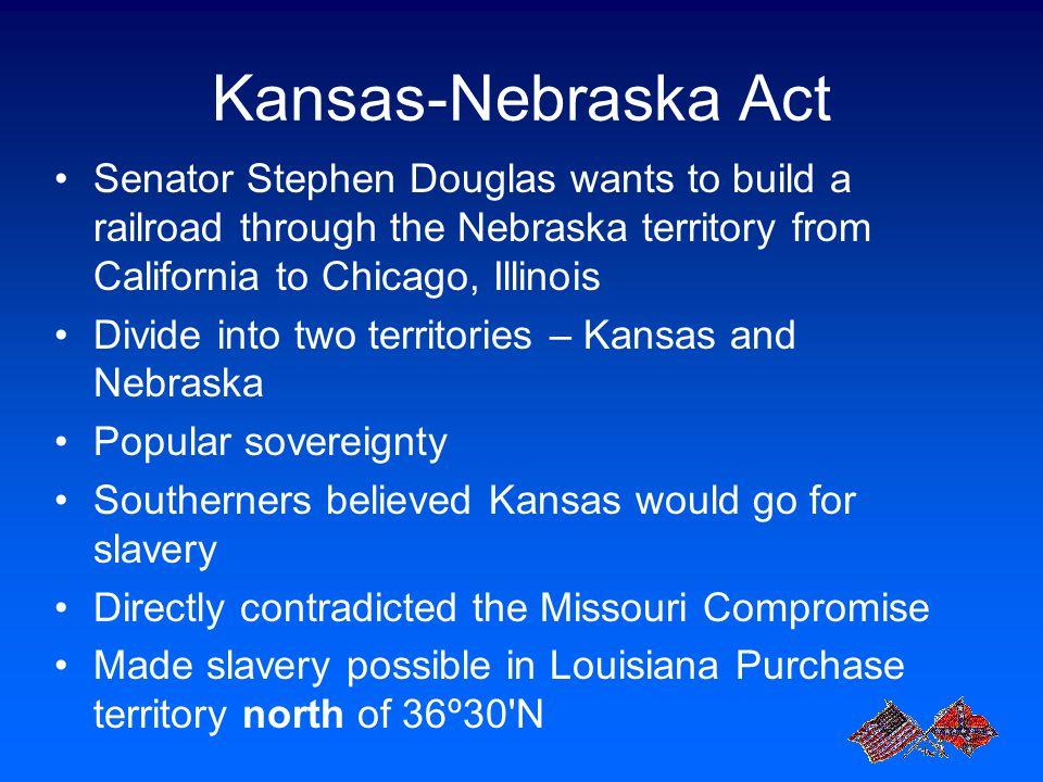Kansas-Nebraska Act Senator Stephen Douglas wants to build a railroad through the Nebraska territory from California to Chicago, Illinois.