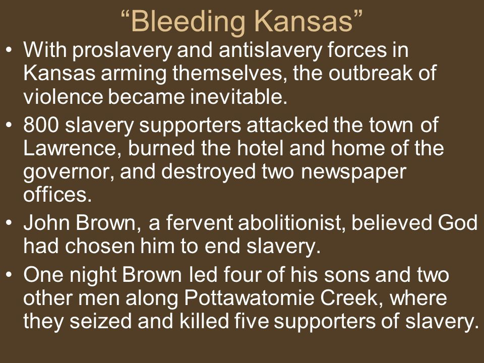 Bleeding Kansas With proslavery and antislavery forces in Kansas arming themselves, the outbreak of violence became inevitable.