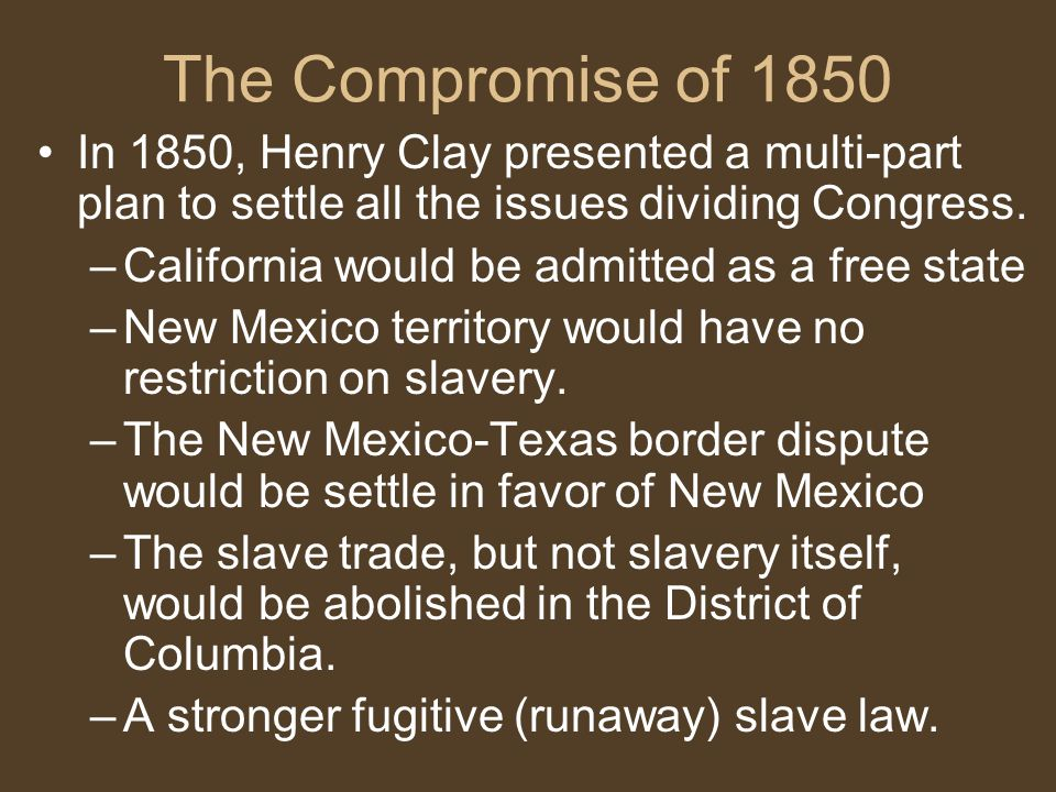 The Compromise of 1850 In 1850, Henry Clay presented a multi-part plan to settle all the issues dividing Congress.