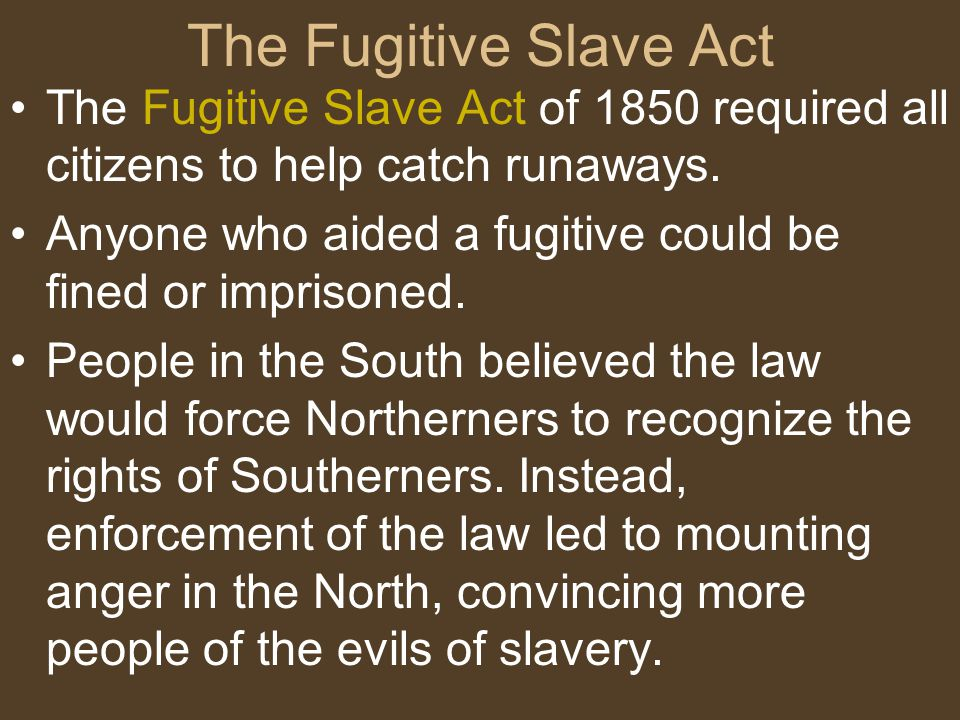 The Fugitive Slave Act The Fugitive Slave Act of 1850 required all citizens to help catch runaways.