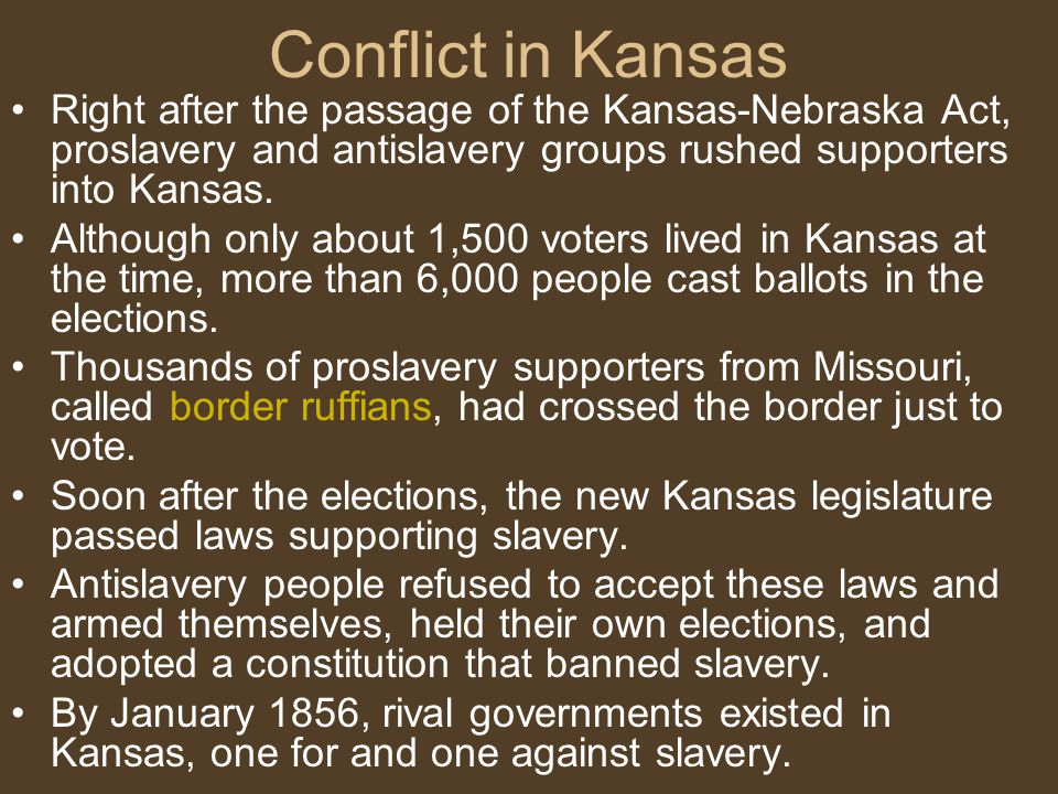 Conflict in Kansas Right after the passage of the Kansas-Nebraska Act, proslavery and antislavery groups rushed supporters into Kansas.