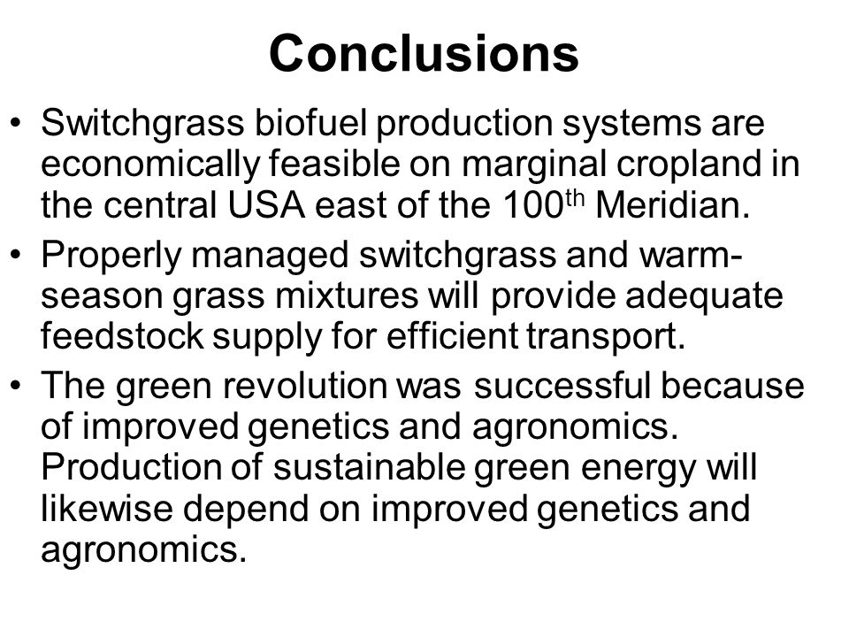Conclusions Switchgrass biofuel production systems are economically feasible on marginal cropland in the central USA east of the 100th Meridian.