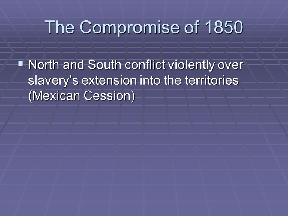 The Compromise of 1850 North and South conflict violently over slavery's extension into the territories (Mexican Cession)