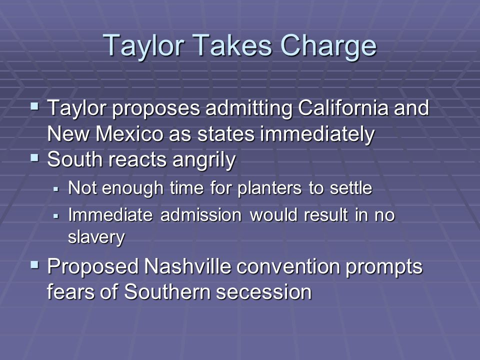 Taylor Takes Charge Taylor proposes admitting California and New Mexico as states immediately. South reacts angrily.