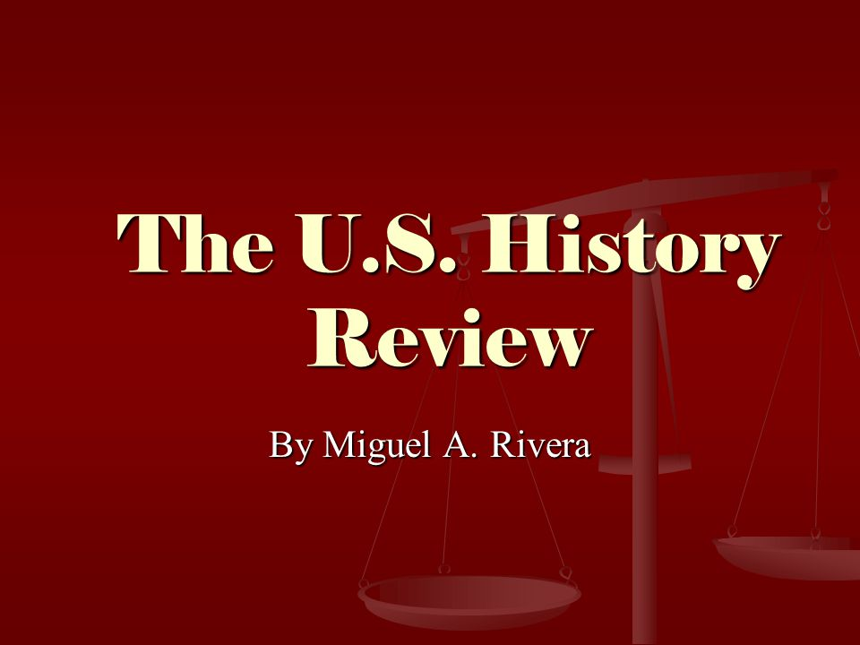 The U.S. History Review By Miguel A. Rivera
