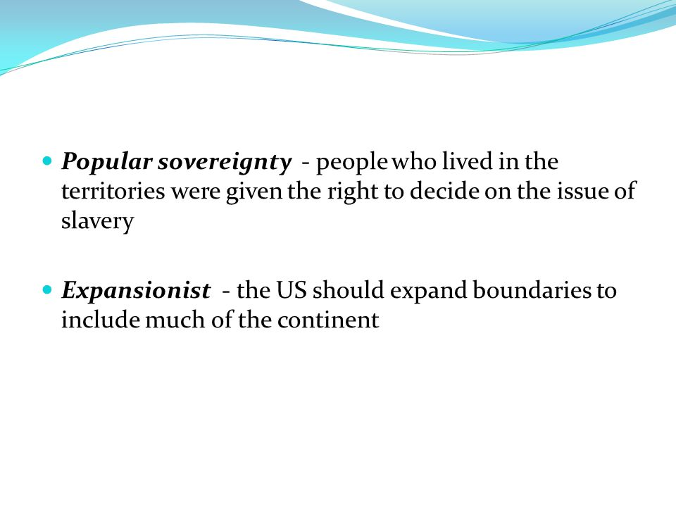 Popular sovereignty - people who lived in the territories were given the right to decide on the issue of slavery
