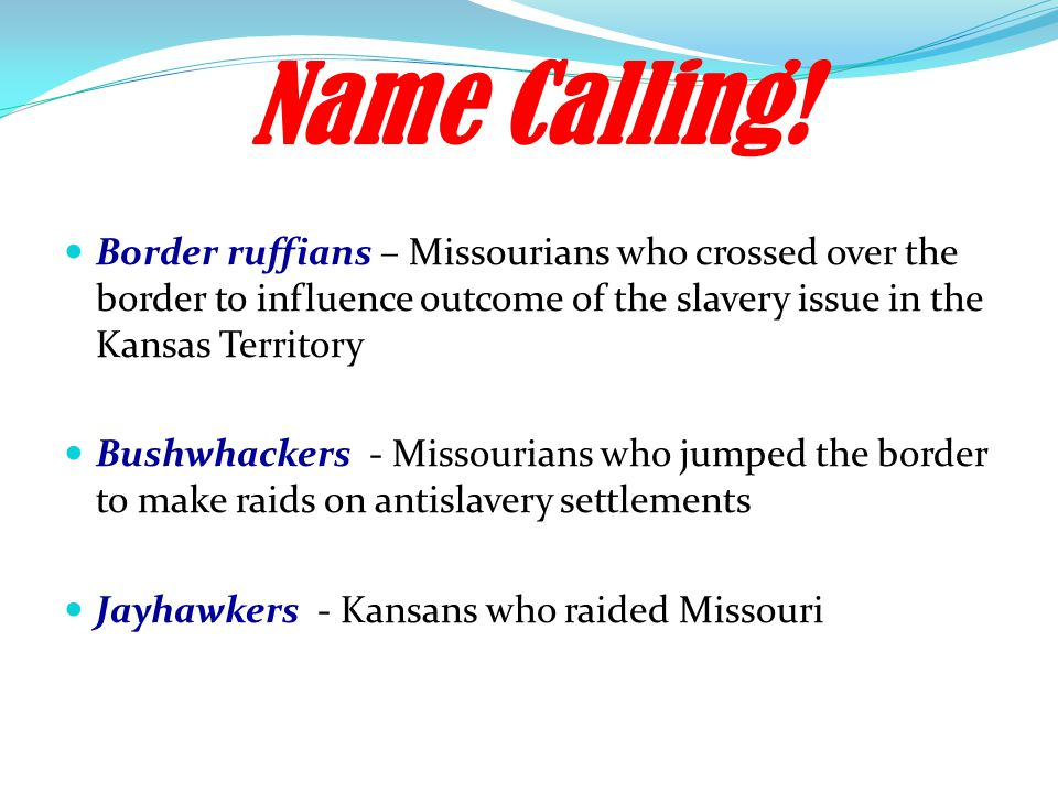 Name Calling! Border ruffians – Missourians who crossed over the border to influence outcome of the slavery issue in the Kansas Territory.