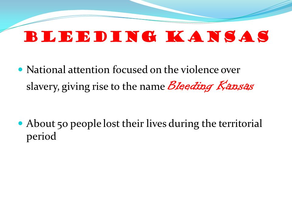 Bleeding Kansas National attention focused on the violence over slavery, giving rise to the name Bleeding Kansas.