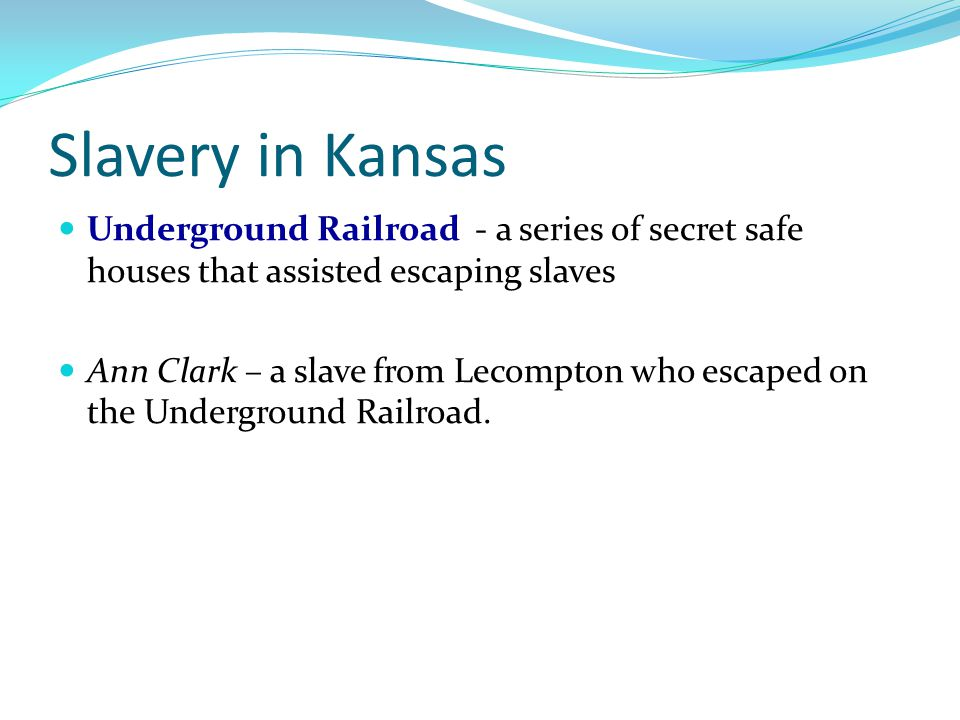Slavery in Kansas Underground Railroad - a series of secret safe houses that assisted escaping slaves.