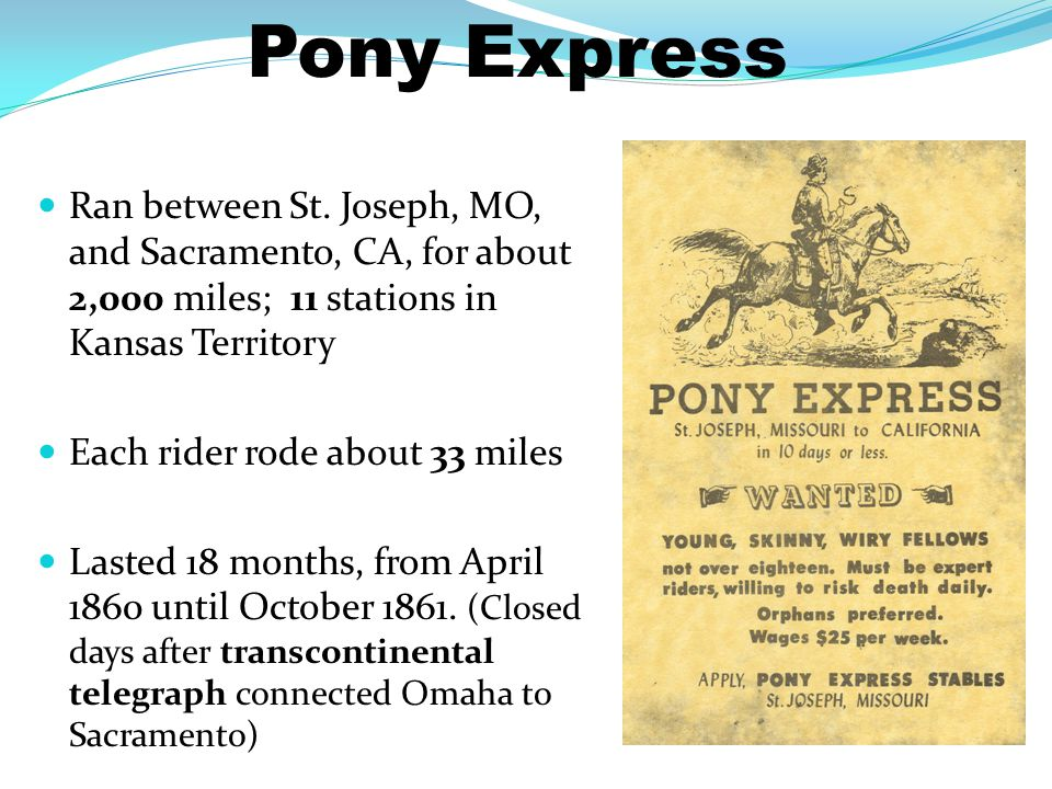 Pony Express Ran between St. Joseph, MO, and Sacramento, CA, for about 2,000 miles; 11 stations in Kansas Territory.