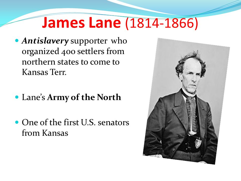 James Lane (1814-1866) Antislavery supporter who organized 400 settlers from northern states to come to Kansas Terr.