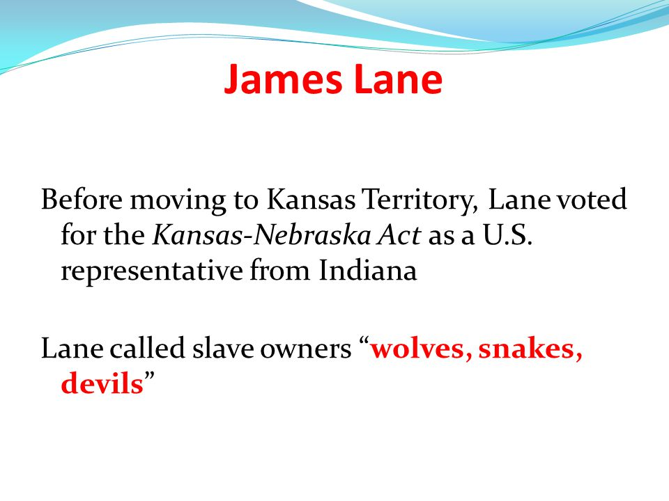 James Lane Before moving to Kansas Territory, Lane voted for the Kansas-Nebraska Act as a U.S. representative from Indiana.