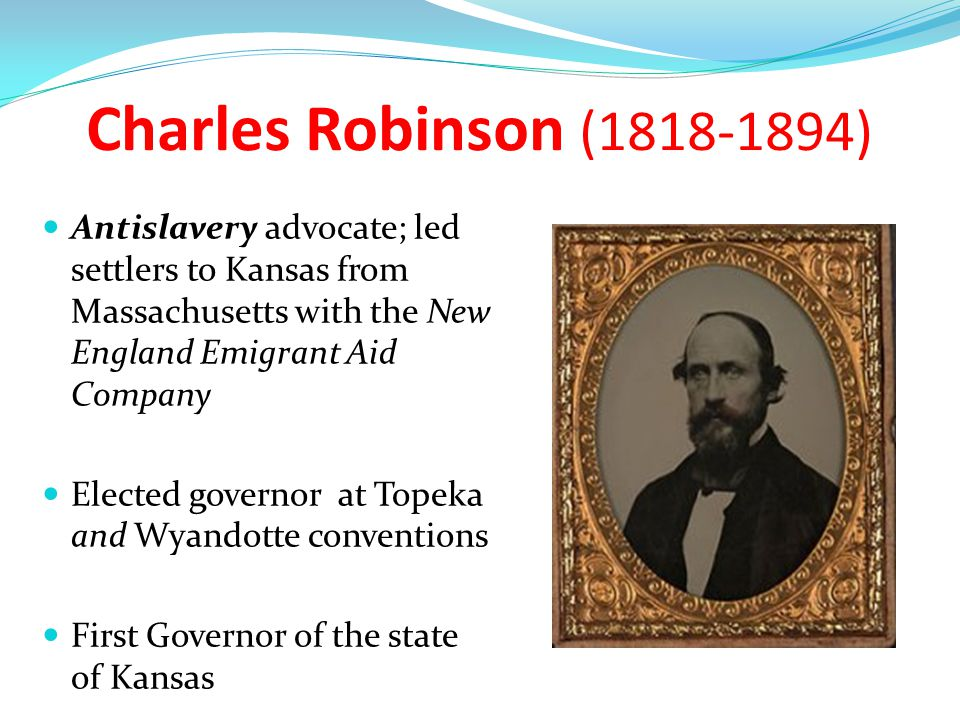 Charles Robinson (1818-1894) Antislavery advocate; led settlers to Kansas from Massachusetts with the New England Emigrant Aid Company.