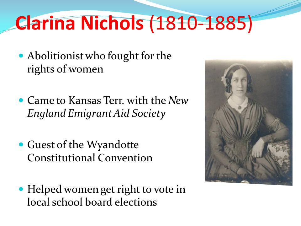 Clarina Nichols (1810-1885) Abolitionist who fought for the rights of women. Came to Kansas Terr. with the New England Emigrant Aid Society.