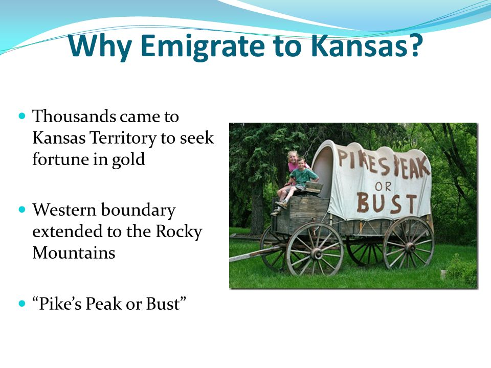 Why Emigrate to Kansas Thousands came to Kansas Territory to seek fortune in gold. Western boundary extended to the Rocky Mountains.