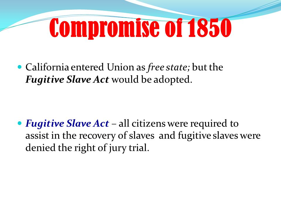 Compromise of 1850 California entered Union as free state; but the Fugitive Slave Act would be adopted.