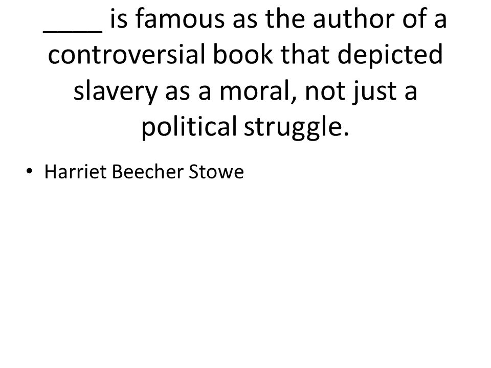 ____ is famous as the author of a controversial book that depicted slavery as a moral, not just a political struggle.