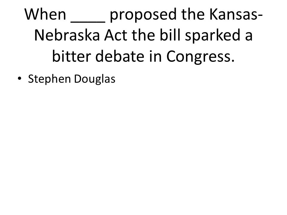 When ____ proposed the Kansas-Nebraska Act the bill sparked a bitter debate in Congress.