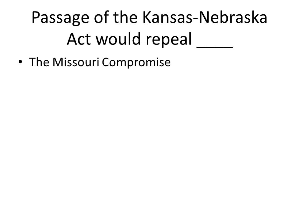 Passage of the Kansas-Nebraska Act would repeal ____