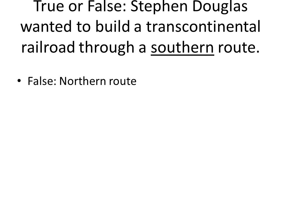 True or False: Stephen Douglas wanted to build a transcontinental railroad through a southern route.