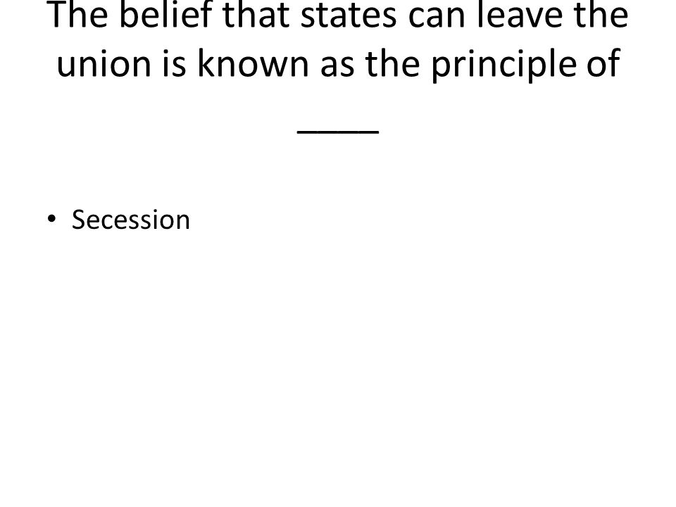 The belief that states can leave the union is known as the principle of ____