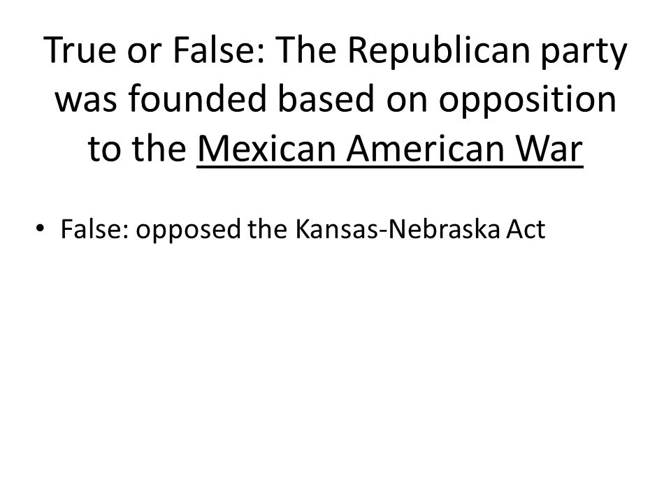True or False: The Republican party was founded based on opposition to the Mexican American War