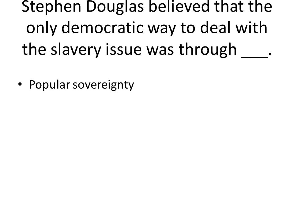 Stephen Douglas believed that the only democratic way to deal with the slavery issue was through ___.